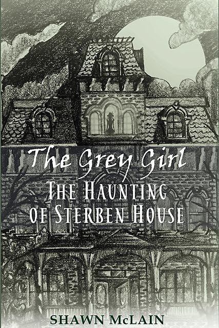 The Grey Girl: The Haunting of Sterben House, Shawn C. McLain