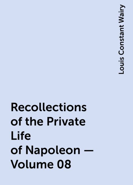 Recollections of the Private Life of Napoleon — Volume 08, Louis Constant Wairy