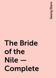 The Bride of the Nile — Complete, Georg Ebers