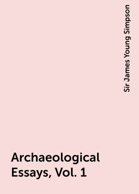 Archaeological Essays, Vol. 1, Sir James Young Simpson