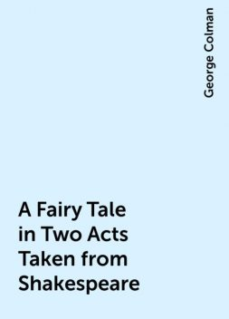 A Fairy Tale in Two Acts Taken from Shakespeare, George Colman