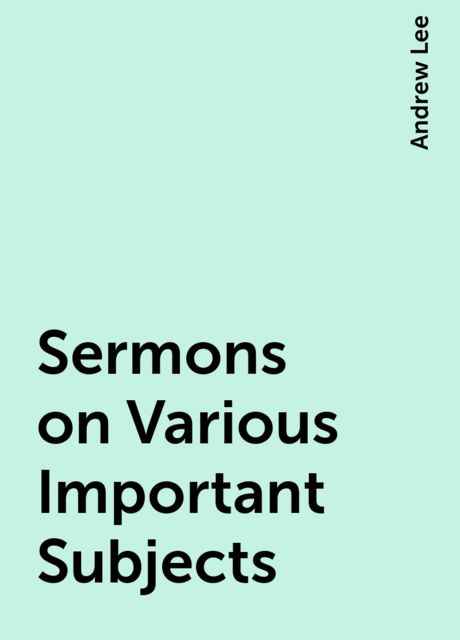 Sermons on Various Important Subjects, Andrew Lee
