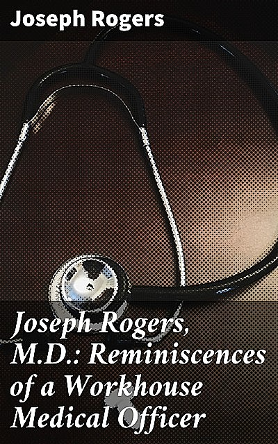 Joseph Rogers, M.D.: Reminiscences of a Workhouse Medical Officer, Joseph Rogers