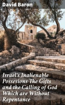 Israel's Inalienable Possesions The Gifts and the Calling of God Which are Without Repentance, David Baron