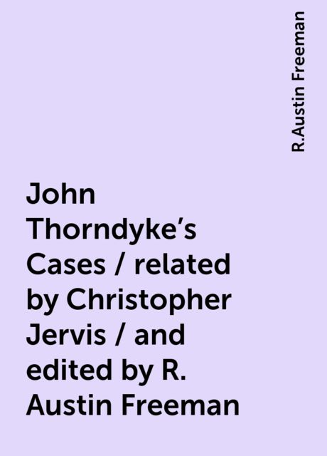 John Thorndyke's Cases / related by Christopher Jervis / and edited by R. Austin Freeman, R.Austin Freeman