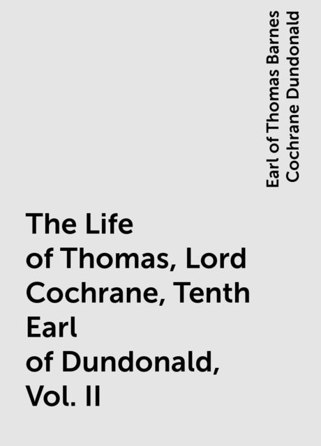The Life of Thomas, Lord Cochrane, Tenth Earl of Dundonald, Vol. II, Earl of Thomas Barnes Cochrane Dundonald