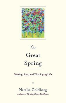 The Great Spring: Writing, Zen, and This Zigzag Life, Natalie Goldberg