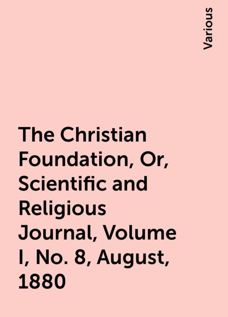 The Christian Foundation, Or, Scientific and Religious Journal, Volume I, No. 8, August, 1880, Various