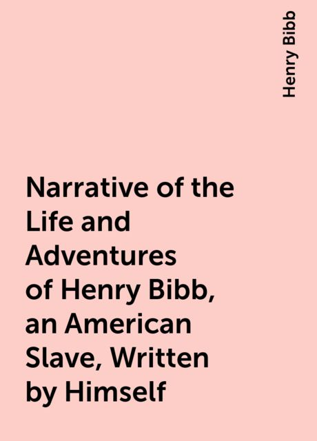 Narrative of the Life and Adventures of Henry Bibb, an American Slave, Written by Himself, Henry Bibb