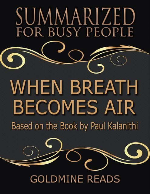When Breath Becomes Air – Summarized for Busy People: Based On the Book By Paul Kalanithi, Goldmine Reads