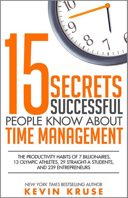 15 Secrets Successful People Know About Time Management: The Productivity Habits of 7 Billionaires, 13 Olympic Athletes, 29 Straight-A Students, and 239 Entrepreneurs, Kevin Kruse