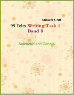 99 Ielts Writing Task 1 Band 8 – Academic and General, Miracel Griff