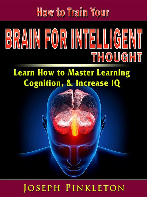 How to Train Your Brain for Intelligent Thought, Joseph Pinkleton
