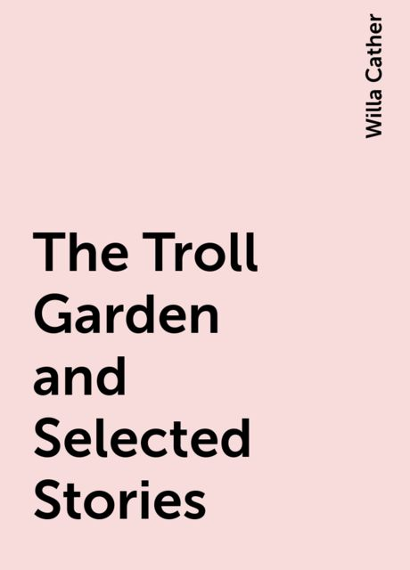 The Troll Garden and Selected Stories, Willa Cather