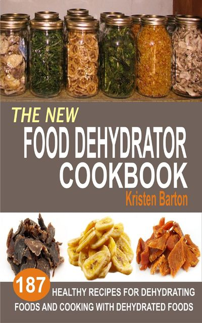 The New Food Dehydrator Cookbook, Kristen Barton