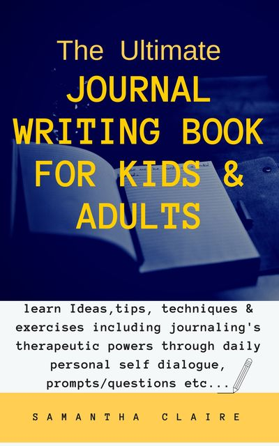 The Ultimate Journal Writing Book for Kids & Adults, Samantha Claire