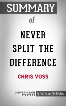 Summary of Never Split The Difference: Negotiating As If Your Life Depended On It, Paul Adams