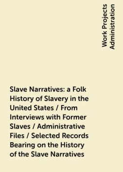 Slave Narratives: a Folk History of Slavery in the United States / From Interviews with Former Slaves / Administrative Files / Selected Records Bearing on the History of the Slave Narratives,