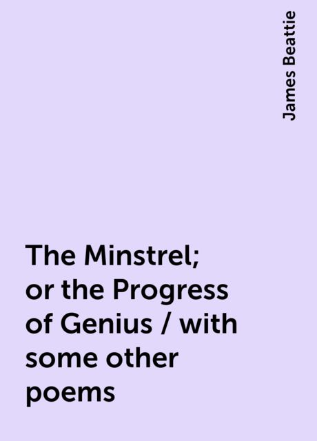 The Minstrel; or the Progress of Genius / with some other poems, James Beattie