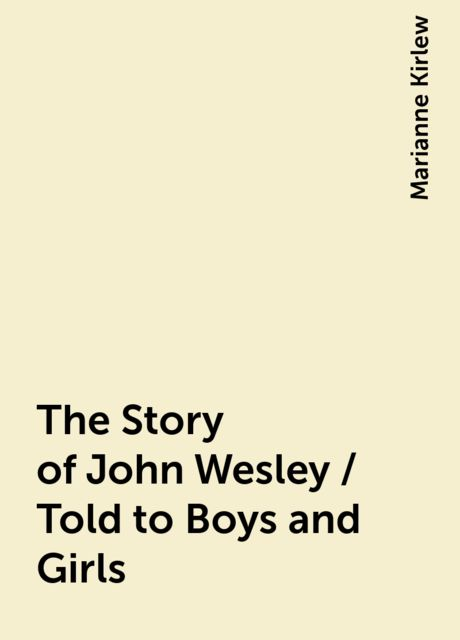The Story of John Wesley / Told to Boys and Girls, Marianne Kirlew