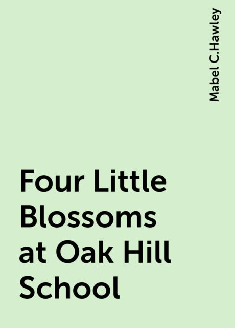 Four Little Blossoms at Oak Hill School, Mabel C.Hawley