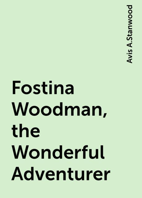 Fostina Woodman, the Wonderful Adventurer, Avis A.Stanwood