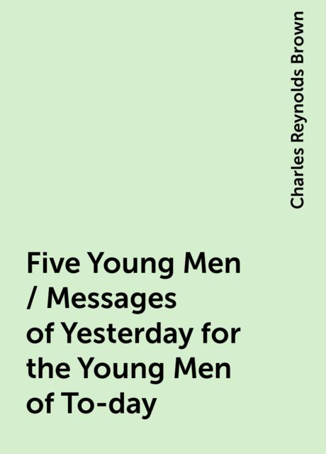 Five Young Men / Messages of Yesterday for the Young Men of To-day, Charles Reynolds Brown
