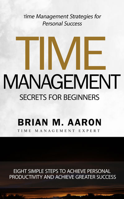 Time Management Secrets for Beginners, Brian M. Aaron