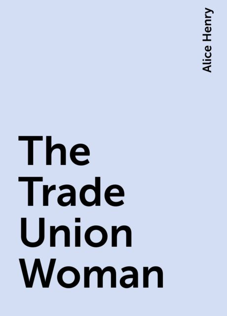 The Trade Union Woman, Alice Henry