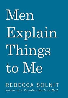 Men Explain Things to Me, Rebecca Solnit