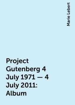 Project Gutenberg 4 July 1971 - 4 July 2011: Album, Marie Lebert