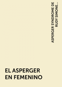 EL ASPERGER EN FEMENINO, ASPERGER SYNDROME DE RUDY SIMONE. PRÓLOGO DE LIANE HOLLIDAY WILLEY, TRADUCCIÓN DEL LIBRO EMPOWERING FEMALES