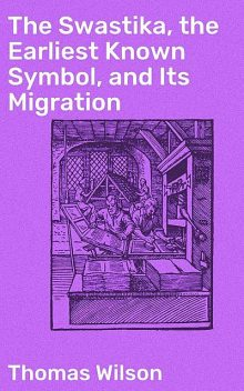 The Swastika, the Earliest Known Symbol, and Its Migration, Thomas Wilson