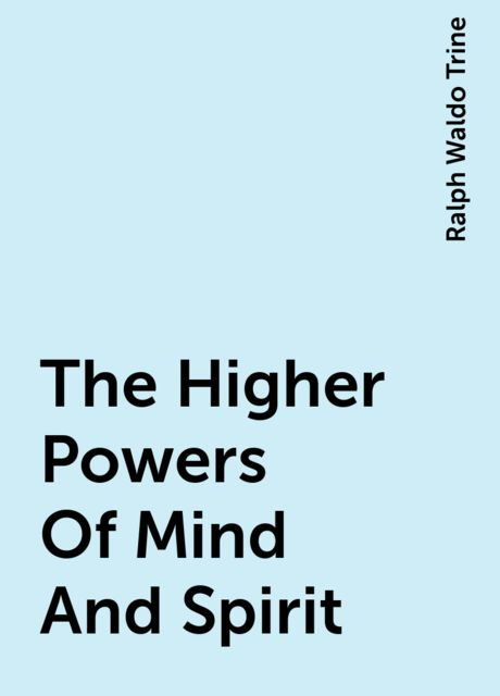 The Higher Powers Of Mind And Spirit, Ralph Waldo Trine