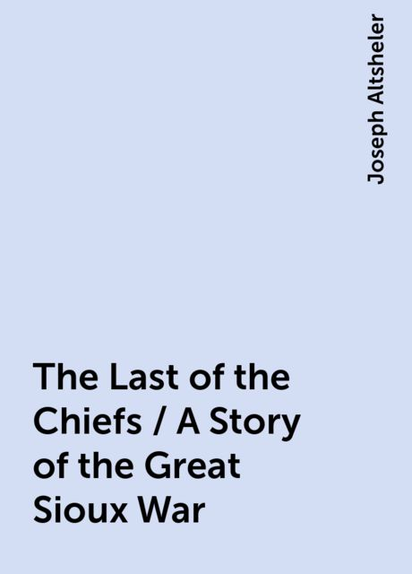 The Last of the Chiefs / A Story of the Great Sioux War, Joseph Altsheler