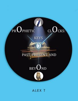 Prophetic Clocks: Keys to Past, Present, and Beyond, Alex T
