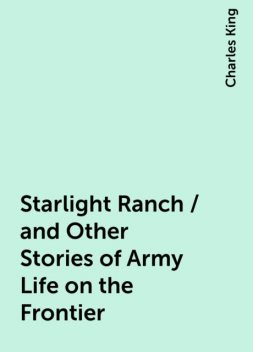 Starlight Ranch / and Other Stories of Army Life on the Frontier, Charles King