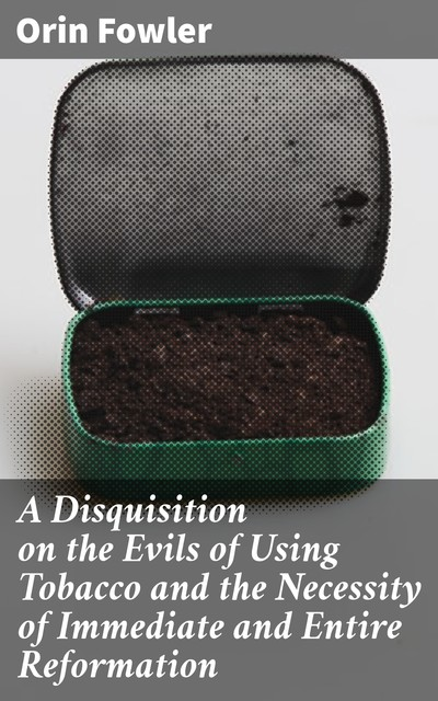 A Disquisition on the Evils of Using Tobacco and the Necessity of Immediate and Entire Reformation, Orin Fowler