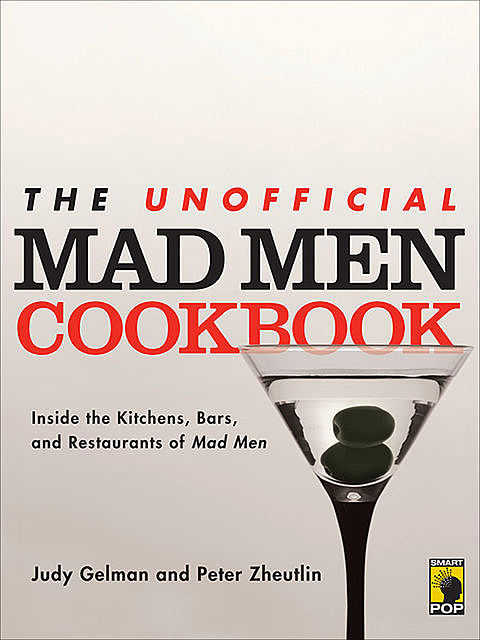 The Unofficial Mad Men Cookbook: Inside the Kitchens, Bars, and Restaurants of Mad Men, Judy Gelman