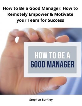 How to Be a Good Manager: How to Remotely Empower & Motivate your Team for Success, Stephen Berkley