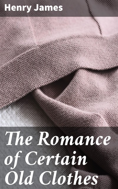 The Romance of Certain Old Clothes, Henry James