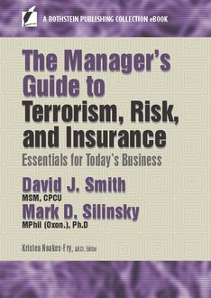 The Manager's Guide to Terrorism, Risk, and Insurance, Ph.D., David Smith, CPCU, MPhil, MSM, Mark D. Silinksy
