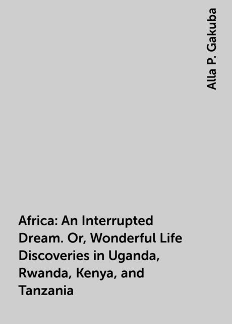 Africa: An Interrupted Dream. Or, Wonderful Life Discoveries in Uganda, Rwanda, Kenya, and Tanzania, Alla P. Gakuba