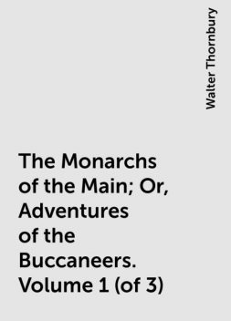 The Monarchs of the Main; Or, Adventures of the Buccaneers. Volume 1 (of 3), Walter Thornbury
