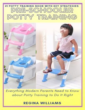 Pre-schooler Potty Training: Everything Modern Parents Need to Know About Potty Training to Do It Right, Regina Williams