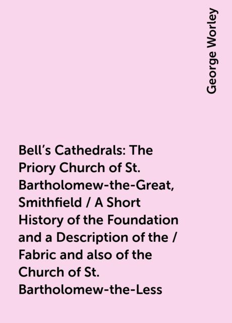 Bell's Cathedrals: The Priory Church of St. Bartholomew-the-Great, Smithfield / A Short History of the Foundation and a Description of the / Fabric and also of the Church of St. Bartholomew-the-Less, George Worley