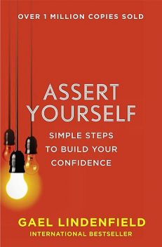 Assert Yourself: Simple Steps to Build Your Confidence, Gael Lindenfield