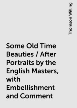 Some Old Time Beauties / After Portraits by the English Masters, with Embellishment and Comment, Thomson Willing