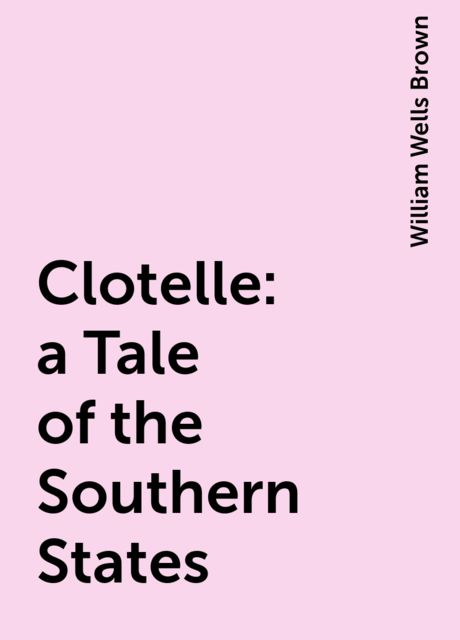 Clotelle: a Tale of the Southern States, William Wells Brown