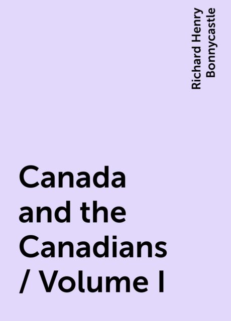 Canada and the Canadians / Volume I, Richard Henry Bonnycastle